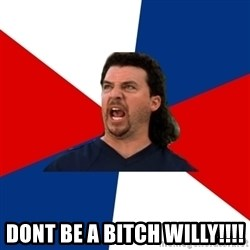 kenny powers - Dont be a bitch willy!!!!