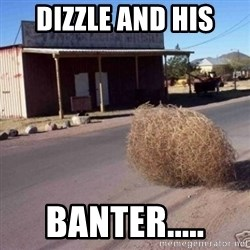 Tumbleweed - Dizzle and his Banter.....