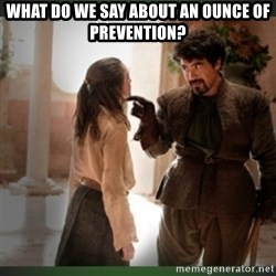 What do we say to the god of death ?  - what do we say about an ounce of prevention?