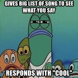 "Serious Fish Spongebob - gives big list of song to see what you say responds with ""cool"""