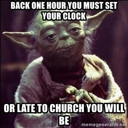 Advice Yoda - Back one hour you must set your clock Or late to church you will be