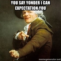Ducreux - You say yonder I can expectation you
