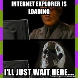 ill just wait here - Internet explorer is loading I'll just wait here....