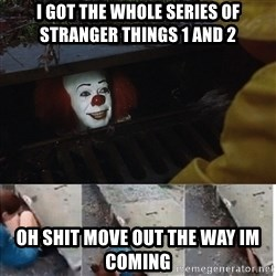 Pennywise in sewer - i got the whole series of stranger things 1 and 2 oh shit move out the way im coming