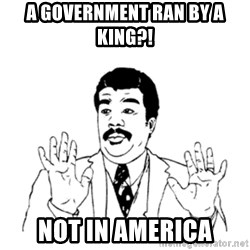 aysi - a government ran by a king?! Not in america