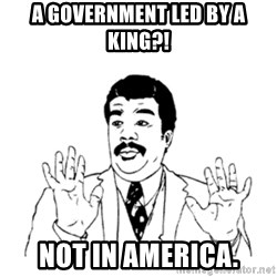 aysi - A GOVERNMENT LED BY A KING?! NOT IN AMERICA.