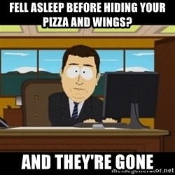 and they're gone - FEll asleep before hiding your pizza and wings? And they're gone