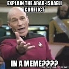 Captain Picard - Explain the arab-israeli conflict In a meme????