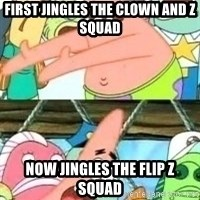 patrick star - First JINGLEs the clown and z squad Now jingles the flip z squAd