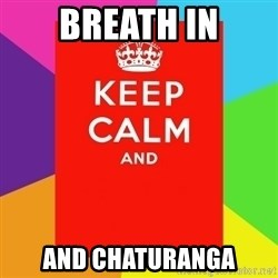 Keep calm and - breath in and chaturanga