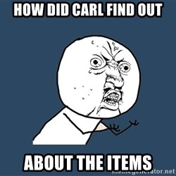 Y U No - how did carl find out about the items