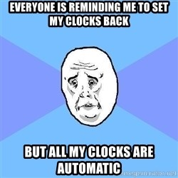 Okay Guy - Everyone is Reminding me to set my clocks back but all my clocks are automatic