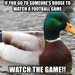 Actual Advice Mallard 1 - If yOu go to someone's house to watch a football game Watch the game!!