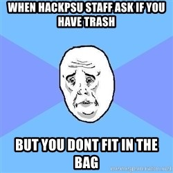 Okay Guy - when hackpsu staff ask if you have trash but you dont fit in the bag