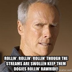 Clint Eastwood - Rollin', rollin', rollin' Though the streams are swollen Keep them dogies rollin' Rawhide!