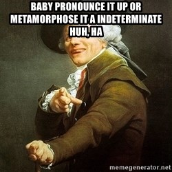 Ducreux - Baby pronounce it up or metamorphose it a indeterminate  Huh, ha