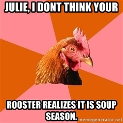 Anti Joke Chicken - Julie, I dont think your Rooster realizes it is soup season.