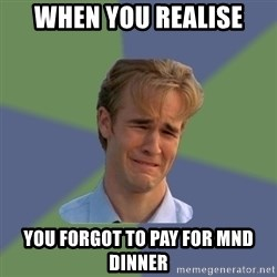 Sad Face Guy - When you realise you forgot to pay for mnd dinner