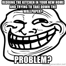 Problem Trollface - REdoing the kitchen in your new home and trying to take down the wallpaper? Problem?