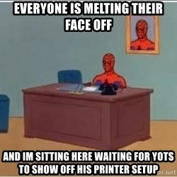 spiderman masterbating - Everyone is melting their face off and Im sitting here waiting for yots to show off his printer setup