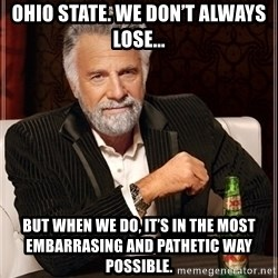 Dos Equis Guy gives advice - OHIO STATE. We don't always lose... BUT WHEN WE DO, it's in the most embarrAsing and pathetic way pOssible.