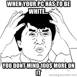 Jackie Chan face - When your pc has to be white... you dont mind 100$ more on it