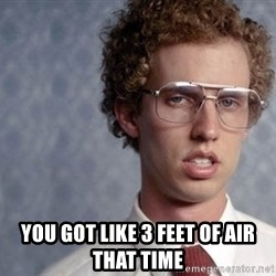 Napoleon Dynamite - You got like 3 feet of air that time