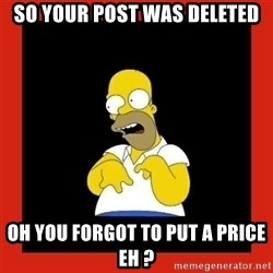 Homer retard - So Your Post Was Deleted OH you forgot to put a price eh ?