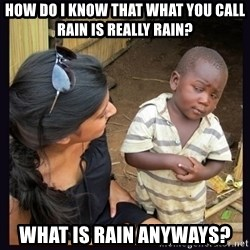 Skeptical third-world kid - How do I know that what you call rain is really rain? What is rain anyways?