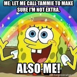 Imagination - me: Let me call Tammie to Make sure I'm not Extra. Also me!