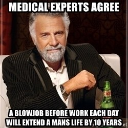 Dos Equis Guy gives advice - MEdiCal experts agree A blowjob before work each day will extend a mans life by 10 yearS