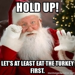 Santa claus - Hold Up! LET'S AT LEAST EAT THE TURKEY FIRST.