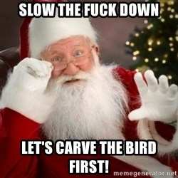 Santa claus - Slow the fuck down Let's carve the bird firSt!