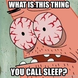 Patrick - what is this thing You call sleep?