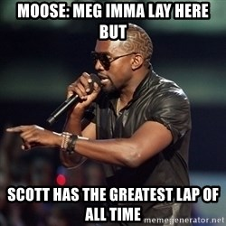 Kanye - Moose: meg imma lay here but Scott has the greatest lap of all time