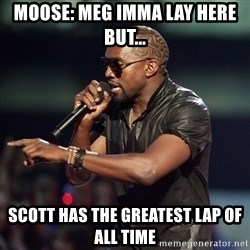 Kanye - moose: meg imma lay here but... scott has the greatest lap of all time