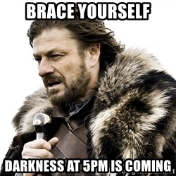 Brace yourself - Brace yourself darkness at 5pm is coming