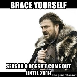 Winter is Coming - brace yourself  Season 9 doesn't come out until 2019