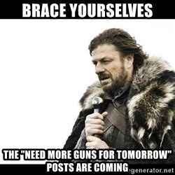 "Winter is Coming - BraCe yourselves The ""need more guns for tomorrow"" pOsts are coming"