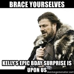 Winter is Coming - Brace yourselves Kelly's epic bday surprise is upon us