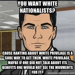 Archer - You want White Nationalists? Cause Ranting About White privilage is a sure Way to get them. White privilage, maybe if one did not talk about its  benifits one would not see the movments for it?