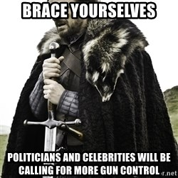 Ned Stark - Brace yourselves Politicians and celebrities will be calling for more gun control