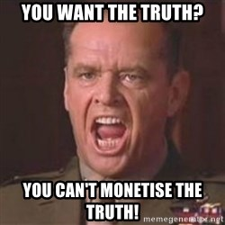 Jack Nicholson - You can't handle the truth! - You want the truth? You can't monetise the truth!