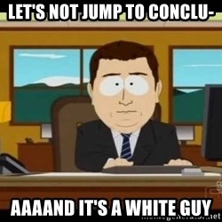 south park aand it's gone - LET'S not jump to conclu- AaaAnd it's a white guy