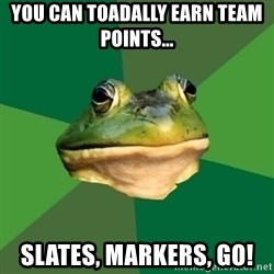 Foul Bachelor Frog - you Can toadally earn team points... slates, markers, go!
