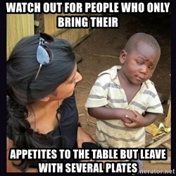 Skeptical third-world kid - Watch out for people who only bring their  Appetites to the table but leave with several plates