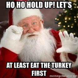 Santa claus - Ho Ho Hold up! Let's  At least eat the turkey first