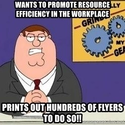 Grinds My Gears Peter Griffin - Wants to promote resource efficiency in the workplace Prints out hundreds of flyers to do so!!