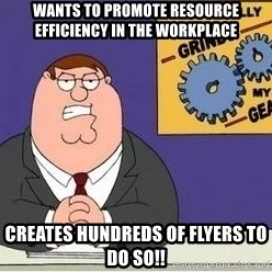 Grinds My Gears Peter Griffin - Wants to promote resource efficiency in the workplace  creates hundreds of flyers to do so!!