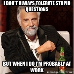 I Dont Always Troll But When I Do I Troll Hard - I Don't always tolerate stupid questions but when i do i'm probably at work